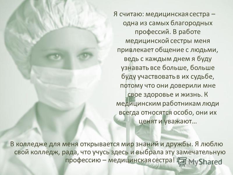 Я считаю: медицинская сестра – одна из самых благородных профессий. В работе медицинской сестры меня привлекает общение с людьми, ведь с каждым днем я буду узнавать все больше, больше буду участвовать в их судьбе, потому что они доверили мне свое здо
