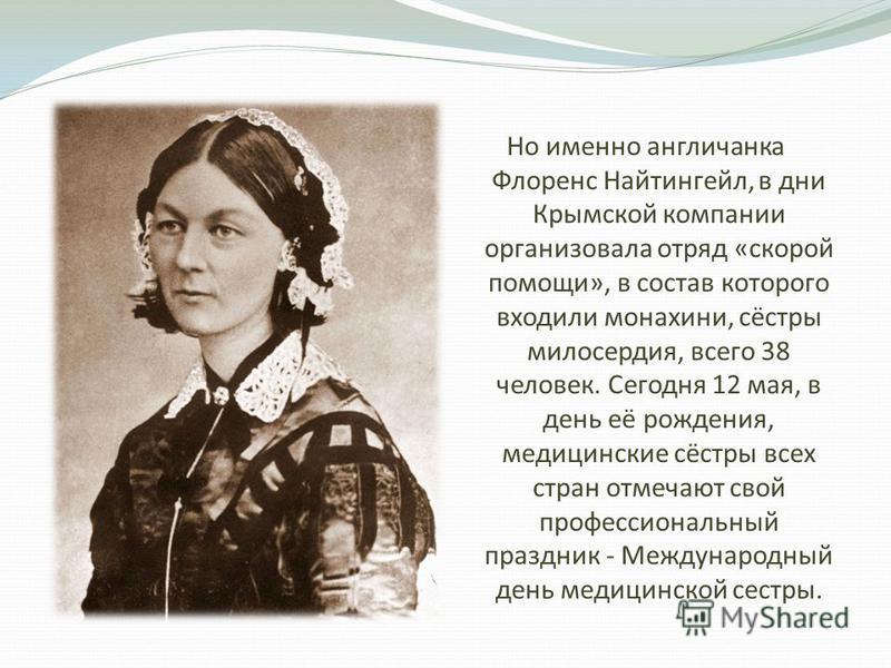 Но именно англичанка Флоренс Найтингейл, в дни Крымской компании организовала отряд «скорой помощи», в состав которого входили монахини, сёстры милосердия, всего 38 человек. Сегодня 12 мая, в день её рождения, медицинские сёстры всех стран отмечают с