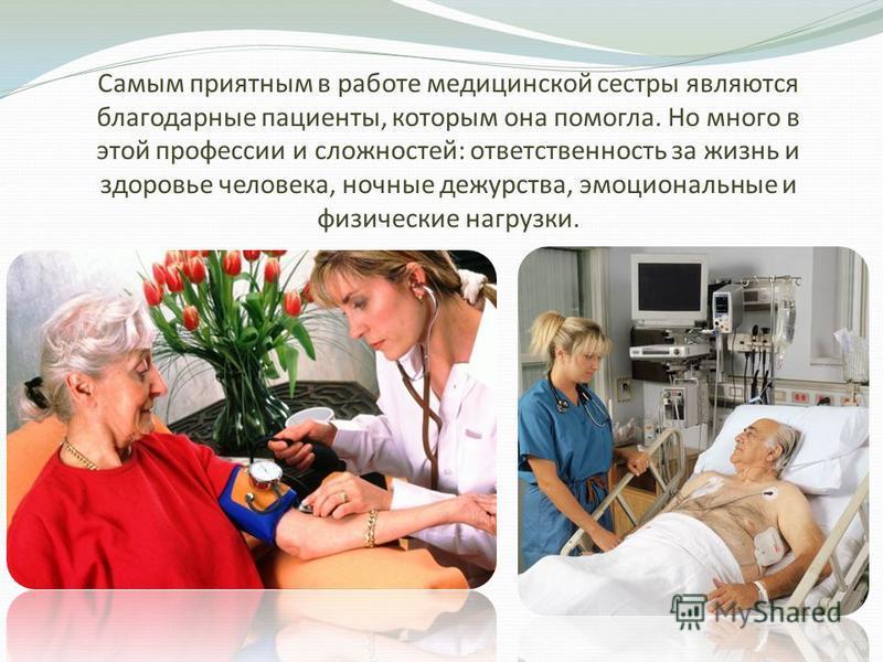 Самым приятным в работе медицинской сестры являются благодарные пациенты, которым она помогла. Но много в этой профессии и сложностей: ответственность за жизнь и здоровье человека, ночные дежурства, эмоциональные и физические нагрузки.