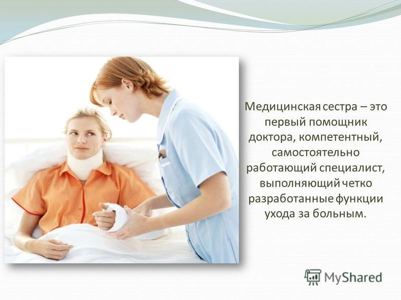 Медицинская сестра – это первый помощник доктора, компетентный, самостоятельно работающий специалист, выполняющий четко разработанные функции ухода за больным.