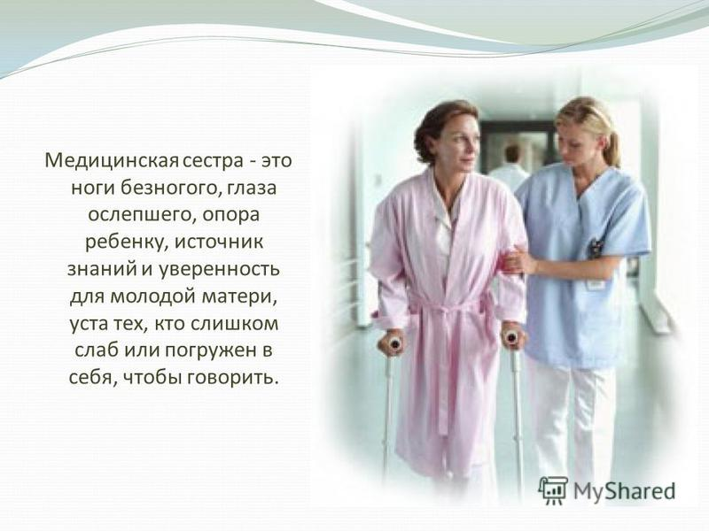 Медицинская сестра - это ноги безногого, глаза ослепшего, опора ребенку, источник знаний и уверенность для молодой матери, уста тех, кто слишком слаб или погружен в себя, чтобы говорить.