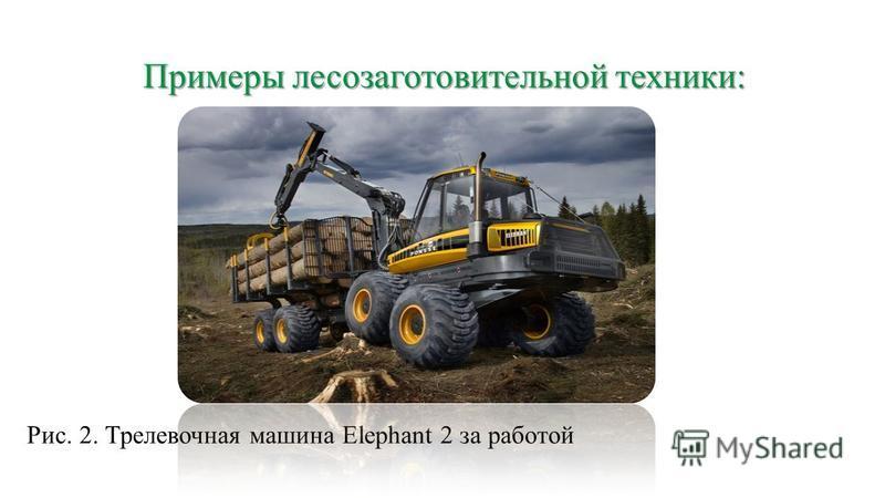 Примеры лесозаготовительной техники: Рис. 2. Трелевочная машина Elephant 2 за работой