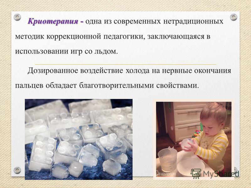 Криотерапия - Криотерапия - одна из современных нетрадиционных методик коррекционной педагогики, заключающаяся в использовании игр со льдом. Дозированное воздействие холода на нервные окончания пальцев обладает благотворительными свойствами.