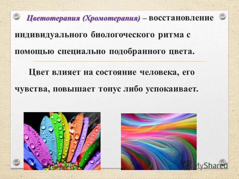 Цветотерапия (Хромотерапия) – Цветотерапия (Хромотерапия) – восстановление индивидуального биологического ритма с помощью специально подобранного цвета. Цвет влияет на состояние человека, его чувства, повышает тонус либо успокаивает.