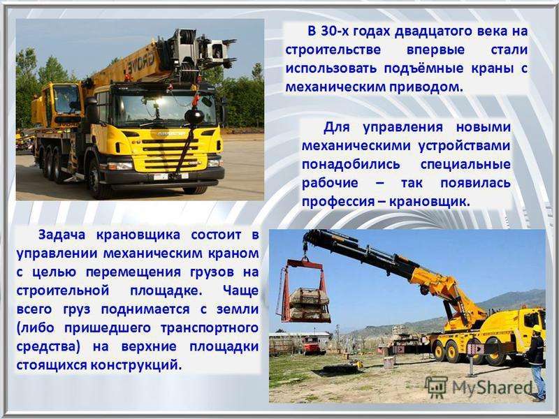 Задача крановщика состоит в управлении механическим краном с целью перемещения грузов на строительной площадке. Чаще всего груз поднимается с земли (либо пришедшего транспортного средства) на верхние площадки строящихся конструкций. В 30-х годах двад