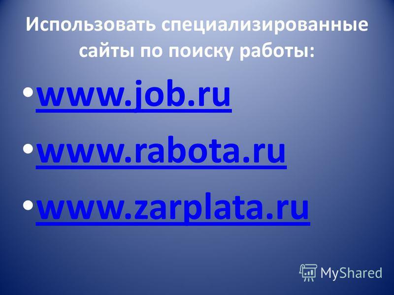 Использовать специализированные сайты по поиску работы: www.job.ru www.job.ru www.rabota.ru www.rabota.ru www.zarplata.ru www.zarplata.ru