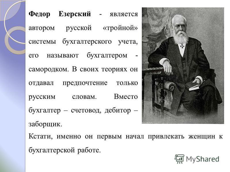 Федор Езерский - является автором русской «тройной» системы бухгалтерского учета, его называют бухгалтером - самородком. В своих теориях он отдавал предпочтение только русским словам. Вместо бухгалтер – счетовод, дебитор – заборщик. Кстати, именно он