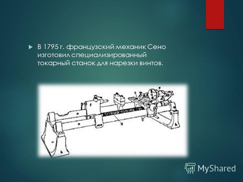 В 1795 г. французский механик Сено изготовил специализированный токарный станок для нарезки винтов.