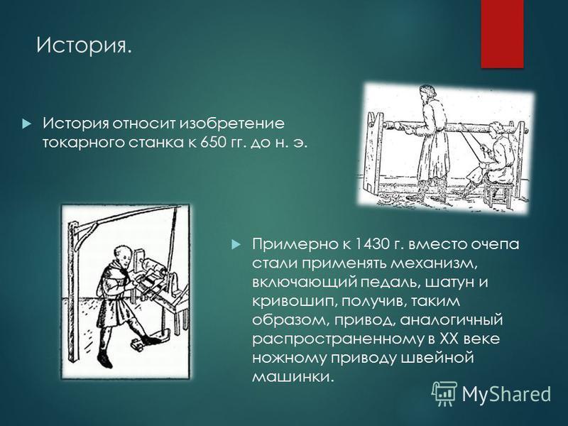 История. Примерно к 1430 г. вместо почепа стали применять механизм, включающий педаль, шатун и кривошип, получив, таким образом, привод, аналогичный распространенному в XX веке ножному приводу швейной машинки. История относит изобретение токарного ст