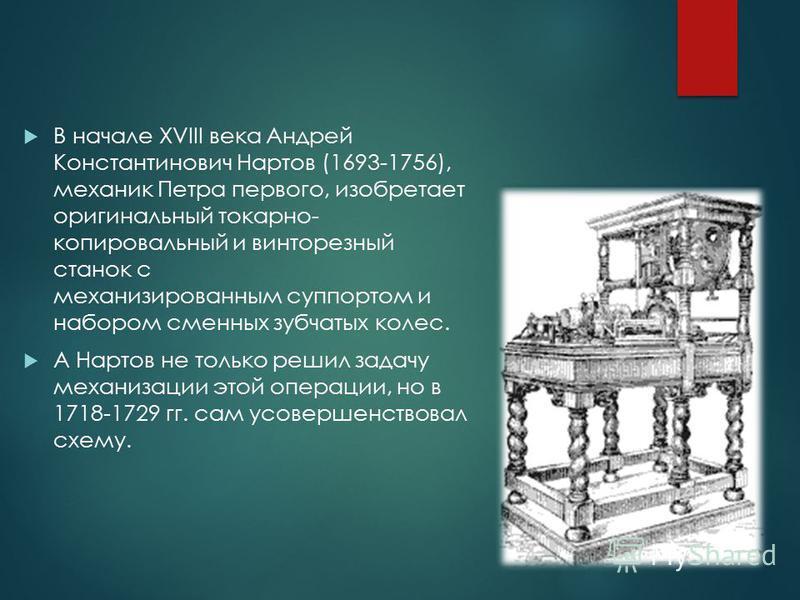 В начале XVIII века Андрей Константинович Нартов (1693-1756), механик Петра первого, изобретает оригинальный токарно- копировальный и винторезный станок с механизированным суппортом и набором сменных зубчатых колес. А Нартов не только решил задачу ме