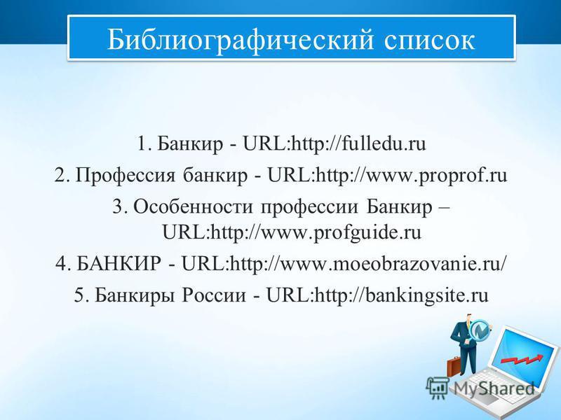 1. Банкир - URL:http://fulledu.ru 2. Профессия банкир - URL:http://www.proprof.ru 3. Особенности профессии Банкир – URL:http://www.profguide.ru 4. БАНКИР - URL:http://www.moeobrazovanie.ru/ 5. Банкиры России - URL:http://bankingsite.ru Библиографичес