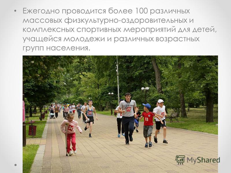 Ежегодно проводится более 100 различных массовых физкультурно-оздоровительных и комплексных спортивных мероприятий для детей, учащейся молодежи и различных возрастных групп населения.