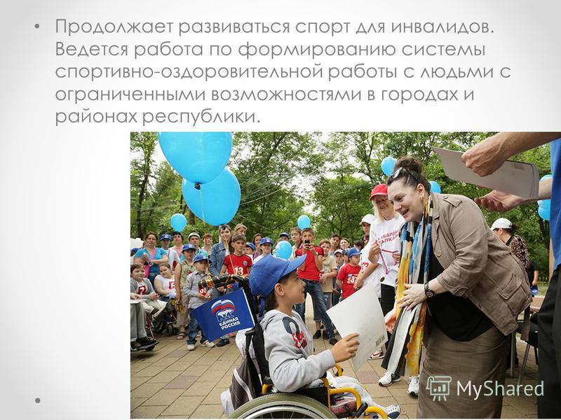 Продолжает развиваться спорт для инвалидов. Ведется работа по формированию системы спортивно-оздоровительной работы с людьми с ограниченными возможностями в городах и районах республики.