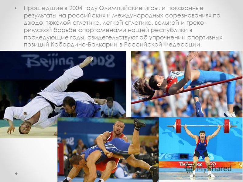 Прошедшие в 2004 году Олимпийские игры, и показанные результаты на российских и международных соревнованиях по дзюдо, тяжелой атлетике, легкой атлетике, вольной и греко- римской борьбе спортсменами нашей республики в последующие годы, свидетельствуют