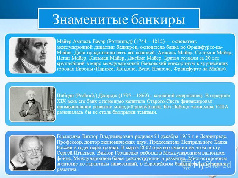 Знаменитые банкиры Майер Амшель Бауэр (Ротшильд) (17441812) основатель международной династии банкиров, основатель банка во Франкфурте-на- Майне. Дело продолжили пять его сыновей: Амшель Майер, Соломон Майер, Натан Майер, Кальман Майер, Джеймс Майер.