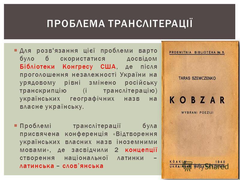 ПРОБЛЕМА ТРАНСЛІТЕРАЦІЇ Для розв'язання цієї проблеми варто було б скористатися досвідом Бібліотеки Конгресу США, де після проголошення незалежності України на урядовому рівні змінено російську транскрипцію (і транслітерацію) українських географічних