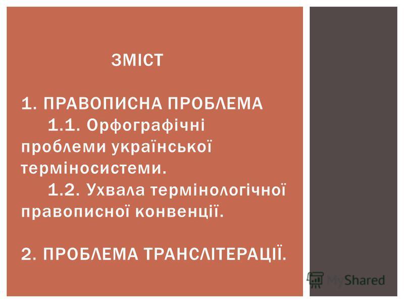 ЗМІСТ 1. ПРАВОПИСНА ПРОБЛЕМА 1.1. Орфографічні проблеми української терміносистеми. 1.2. Ухвала термінологічної правописної конвенції. 2. ПРОБЛЕМА ТРАНСЛІТЕРАЦІЇ.