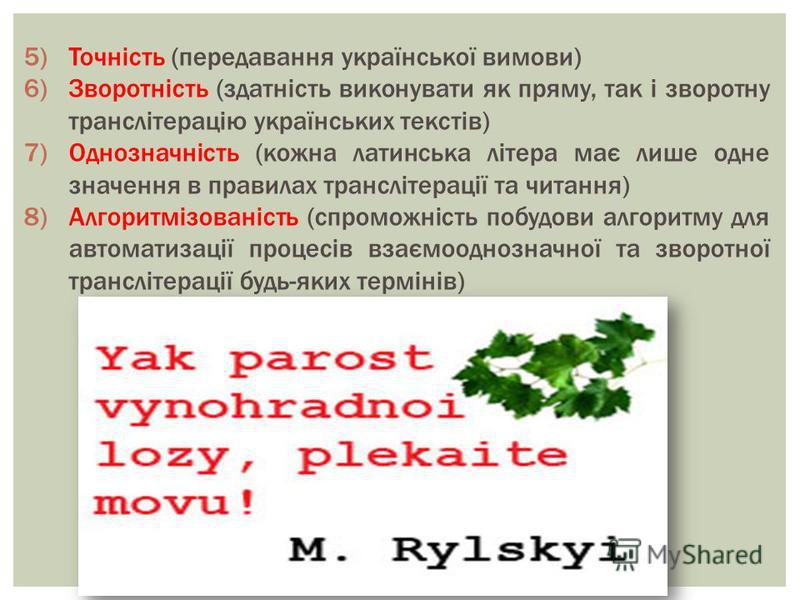 5)Точність (передавання української вимови) 6)Зворотність (здатність виконувати як пряму, так і зворотну транслітерацію українських текстів) 7)Однозначність (кожна латинська літера має лише одне значення в правилах транслітерації та читання) 8)Алгори