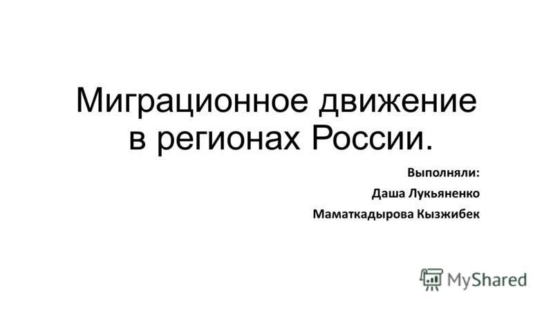 Миграционное движение в регионах России. Выполняли: Даша Лукьяненко Маматкадырова Кызжибек