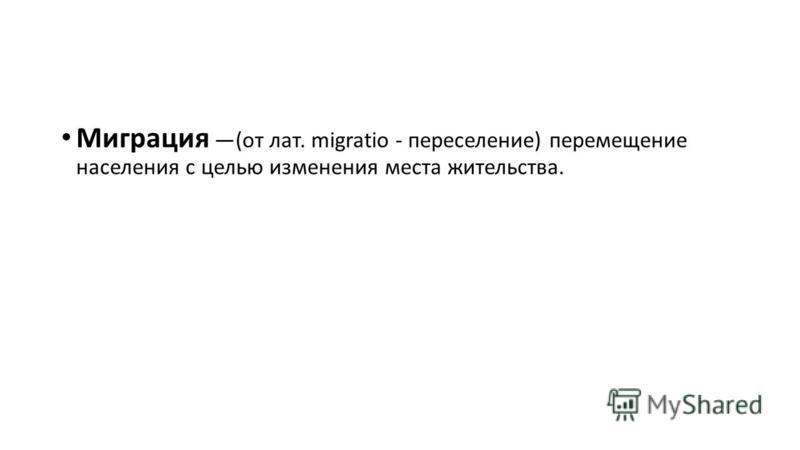 Миграция (от лат. migratio - переселение) перемещение населения с целью изменения места жительства.