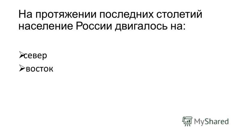 На протяжении последних столетий население России двигалось на: север восток