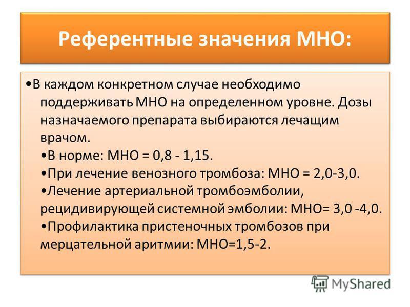 Референтные значения МНО: В каждом конкретном случае необходимо поддерживать МНО на определенном уровне. Дозы назначаемого препарата выбираются лечащим врачом. В норме: МНО = 0,8 - 1,15. При лечение венозного тромбоза: МНО = 2,0-3,0. Лечение артериал