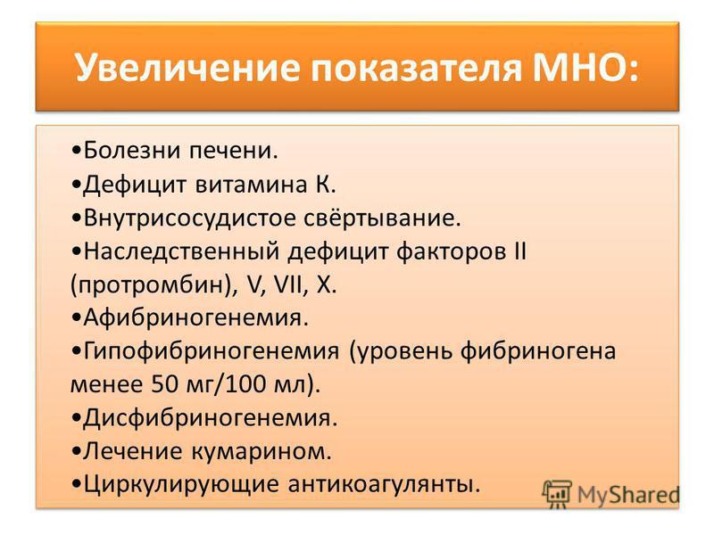 Увеличение показателя МНО: Болезни печени. Дефицит витамина К. Внутрисосудистое свёртывание. Наследственный дефицит факторов II (протромбин), V, VII, X. Афибриногенемия. Гипофибриногенемия (уровень фибриногена менее 50 мг/100 мл). Дисфибриногенемия.