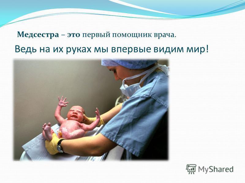 Ведь на их руках мы впервые видим мир! Медсестра – это первый помощник врача.