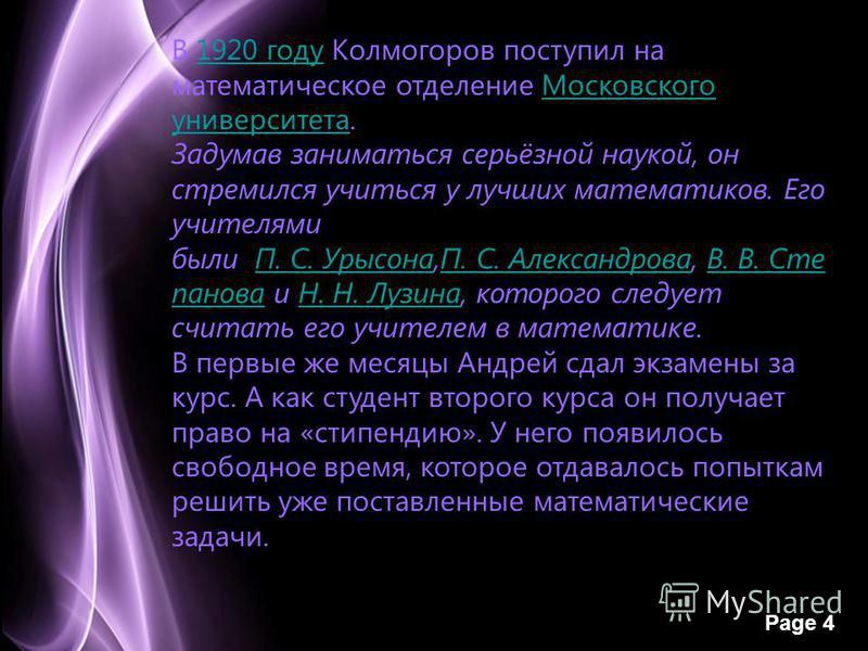 Page 4 В 1920 году Колмогоров поступил на математическое отделение Московского университета.1920 году Московского университета Задумав заниматься серьёзной наукой, он стремился учиться у лучших математиков. Его учителями были П. С. Урысона,П. С. Алек