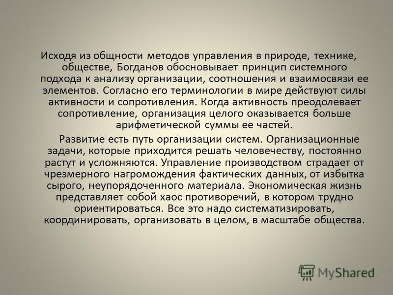 Исходя из общности методов управления в природе, технике, обществе, Богданов обосновывает принцип системного подхода к анализу организации, соотношения и взаимосвязи ее элементов. Согласно его терминологии в мире действуют силы активности и сопротивл