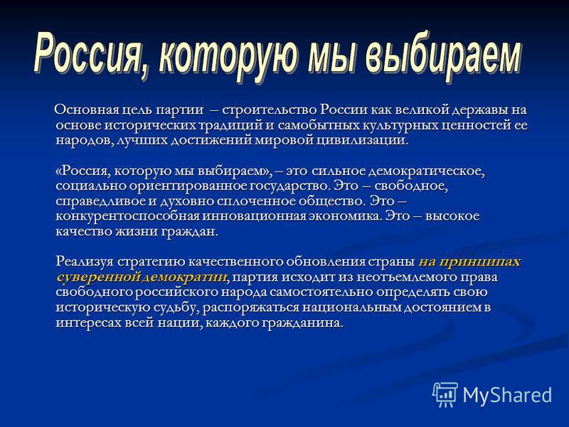 Основная цель партии – строительство России как великой державы на основе исторических традиций и самобытных культурных ценностей ее народов, лучших достижений мировой цивилизации. «Россия, которую мы выбираем», – это сильное демократическое, социаль
