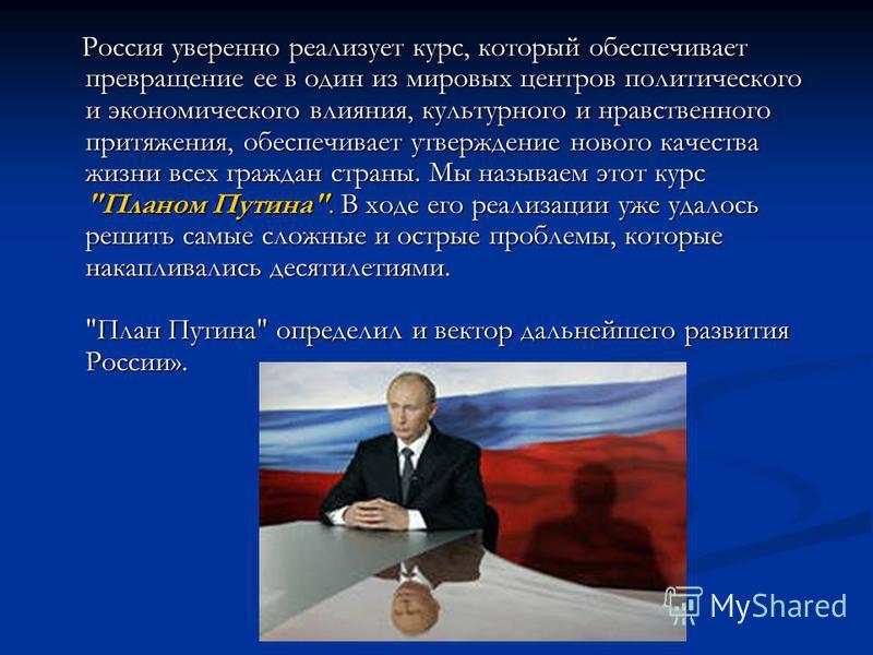 Россия уверенно реализует курс, который обеспечивает превращение ее в один из мировых центров политического и экономического влияния, культурного и нравственного притяжения, обеспечивает утверждение нового качества жизни всех граждан страны. Мы назыв