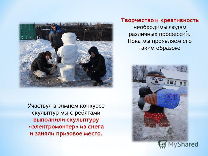 Участвуя в зимнем конкурсе скульптур мы с ребятами выполнили скульптуру «электромонтер» из снега и заняли призовое место. Творчество и креативность необходимы людям различных профессий. Пока мы проявляем его таким образом: