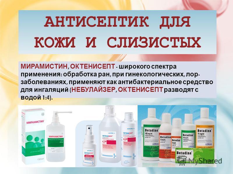 АНТИСЕПТИК ДЛЯ КОЖИ И СЛИЗИСТЫХ МИРАМИСТИН, ОКТЕНИСЕПТ - широкого спектра применения : обработка ран, при гинекологических, лор - заболеваниях, применяют как антибактериальное средство для ингаляций ( НЕБУЛАЙЗЕР, ОКТЕНИСЕПТ разводят с водой 1:4).