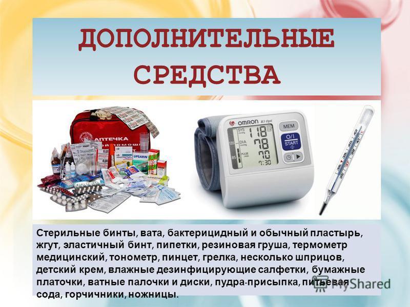 ДОПОЛНИТЕЛЬНЫЕ СРЕДСТВА Стерильные бинты, вата, бактерицидный и обычный пластырь, жгут, эластичный бинт, пипетки, резиновая груша, термометр медицинский, тонометр, пинцет, грелка, несколько шприцов, детский крем, влажные дезинфицирующие салфетки, бум