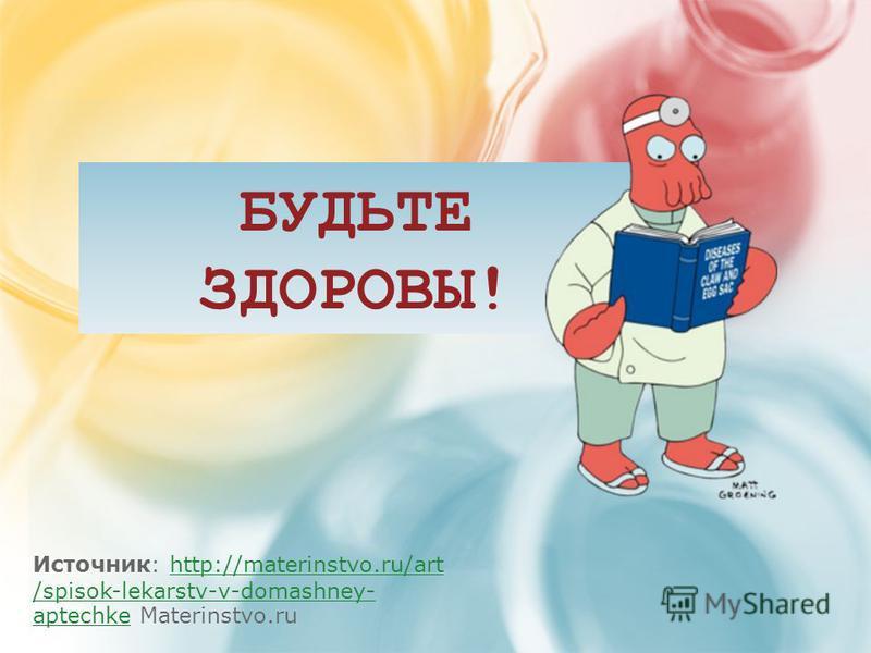 БУДЬТЕ ЗДОРОВЫ! Источник: http://materinstvo.ru/art /spisok-lekarstv-v-domashney- aptechke Materinstvo.ruhttp://materinstvo.ru/art /spisok-lekarstv-v-domashney- aptechke
