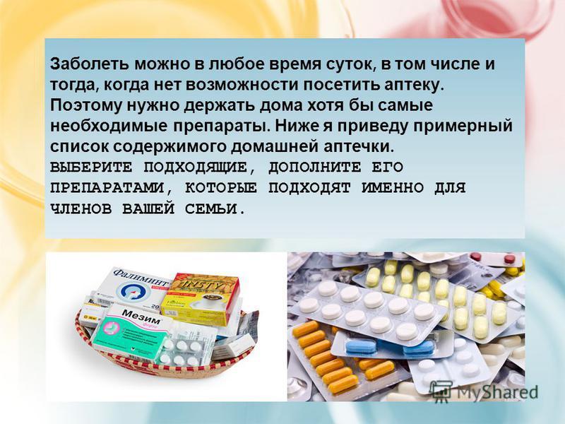 Заболеть можно в любое время суток, в том числе и тогда, когда нет возможности посетить аптеку. Поэтому нужно держать дома хотя бы самые необходимые препараты. Ниже я приведу примерный список содержимого домашней аптечки. ВЫБЕРИТЕ ПОДХОДЯЩИЕ, ДОПОЛНИ