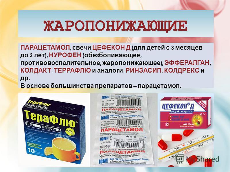 ЖАРОПОНИЖАЮЩИЕ ПАРАЦЕТАМОЛ, свечи ЦЕФЕКОН Д ( для детей с 3 месяцев до 3 лет ), НУРОФЕН ( обезболивающее, противовоспалительное, жаропонижающее ), ЭФФЕРАЛГАН, КОЛДАКТ, ТЕРРАФЛЮ и аналоги, РИНЗАСИП, КОЛДРЕКС и др. В основе большинства препаратов – пар