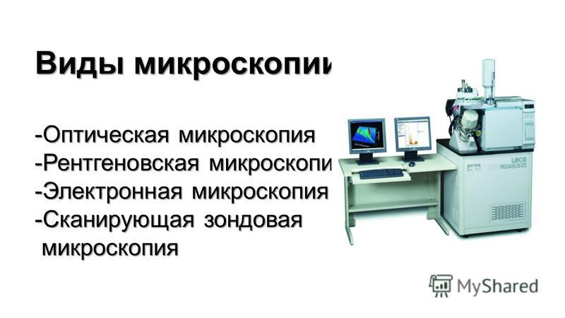 Виды микроскоппии: -Оптическая микроскоппия -Рентгеновская микроскоппия -Электронная микроскоппия -Сканирующая зондовая микроскоппия