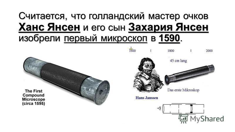 Считается, что голландский мастер очков Ханс Янсен и его сын Захария Янсен изобрели первый микроскопп в 1590.