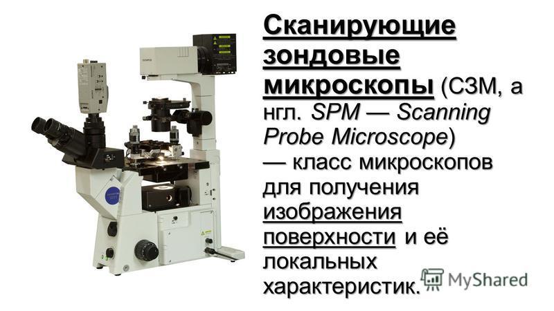 Сканирующие зондовые микроскоппы (СЗМ, англ. SPM Scanning Probe Microscope) класс микроскоппов для получения изображения поверхности и её локальных характеристик.