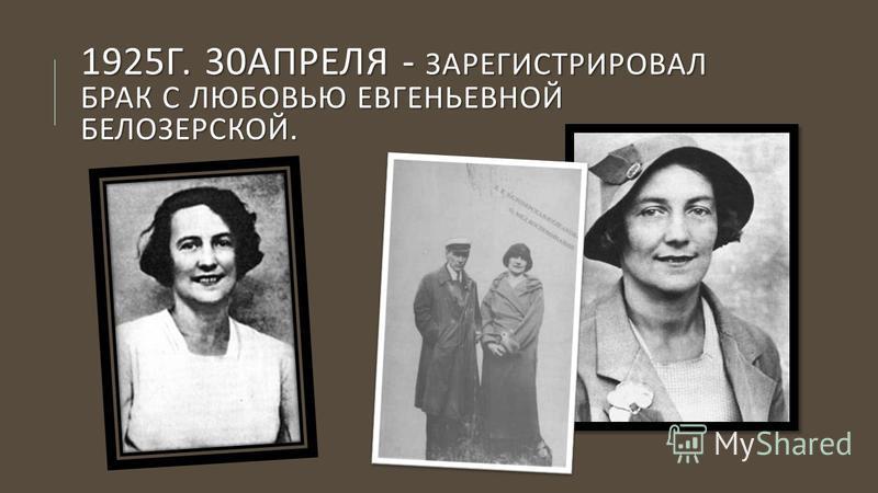 1925 Г. 30 АПРЕЛЯ - ЗАРЕГИСТРИРОВАЛ БРАК С ЛЮБОВЬЮ ЕВГЕНЬЕВНОЙ БЕЛОЗЕРСКОЙ.