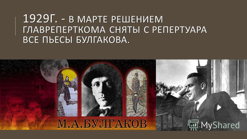1929 Г. - В МАРТЕ РЕШЕНИЕМ ГЛАВРЕПЕРТКОМА СНЯТЫ С РЕПЕРТУАРА ВСЕ ПЬЕСЫ БУЛГАКОВА.