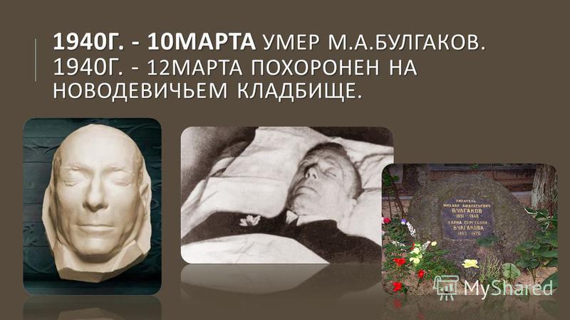 1940 Г. - 10 МАРТА УМЕР М. А. БУЛГАКОВ. 1940 Г. - 12 МАРТА ПОХОРОНЕН НА НОВОДЕВИЧЬЕМ КЛАДБИЩЕ.