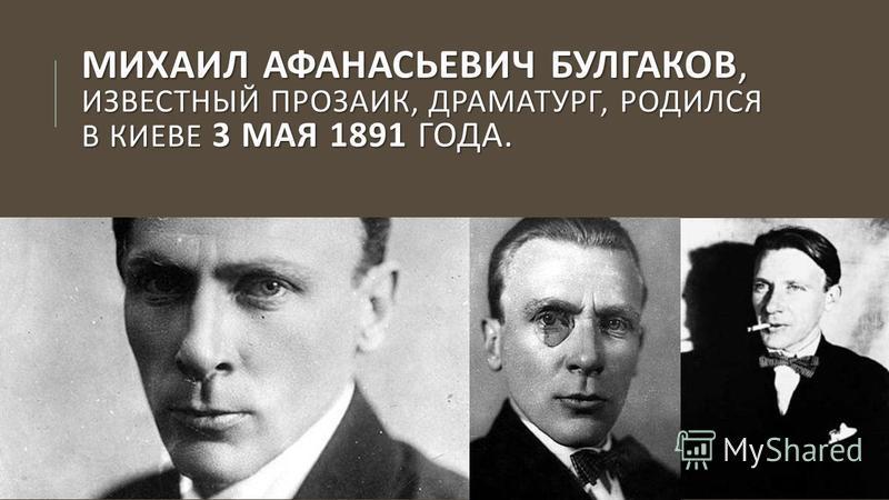 МИХАИЛ АФАНАСЬЕВИЧ БУЛГАКОВ, ИЗВЕСТНЫЙ ПРОЗАИК, ДРАМАТУРГ, РОДИЛСЯ В КИЕВЕ 3 МАЯ 1891 ГОДА.