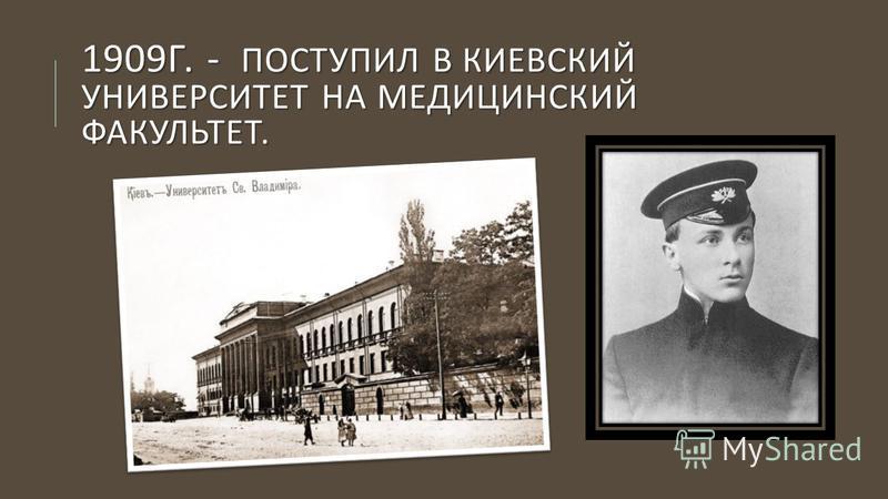 1909 Г. - ПОСТУПИЛ В КИЕВСКИЙ УНИВЕРСИТЕТ НА МЕДИЦИНСКИЙ ФАКУЛЬТЕТ.