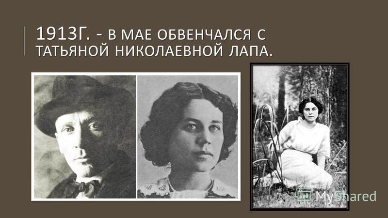1913 Г. - В МАЕ ОБВЕНЧАЛСЯ С ТАТЬЯНОЙ НИКОЛАЕВНОЙ ЛАПА.