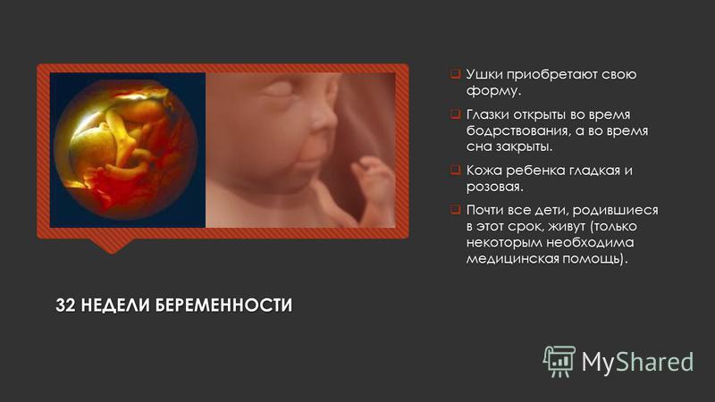 32 НЕДЕЛИ БЕРЕМЕННОСТИ Ушки приобретают свою форму. Глазки открыты во время бодрствования, а во время сна закрыты. Кожа ребенка гладкая и розовая. Почти все дети, родившиеся в этот срок, живут (только некоторым необходима медицинская помощь).