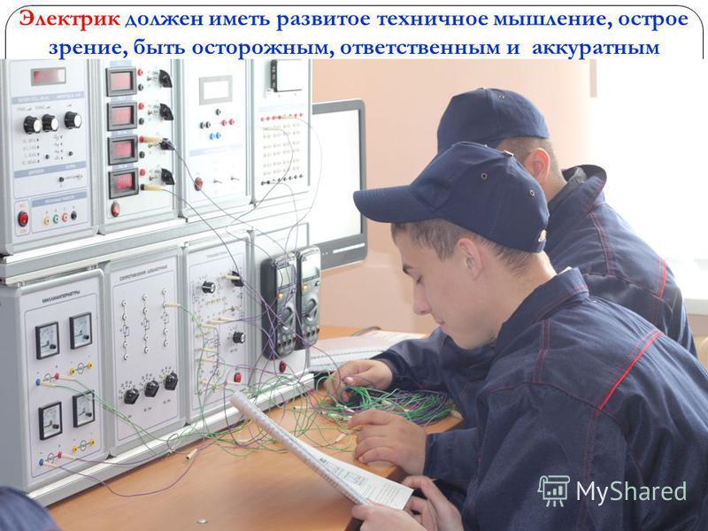 Электрик должен иметь развитое техничное мышление, острое зрение, быть осторожным, ответственным и аккуратным