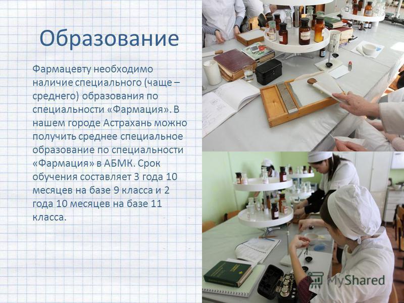 Образование Фармацевту необходимо наличие специального (чаще – среднего) образования по специальности «Фармация». В нашем городе Астрахань можно получить среднее специальное образование по специальности «Фармация» в АБМК. Срок обучения составляет 3 г